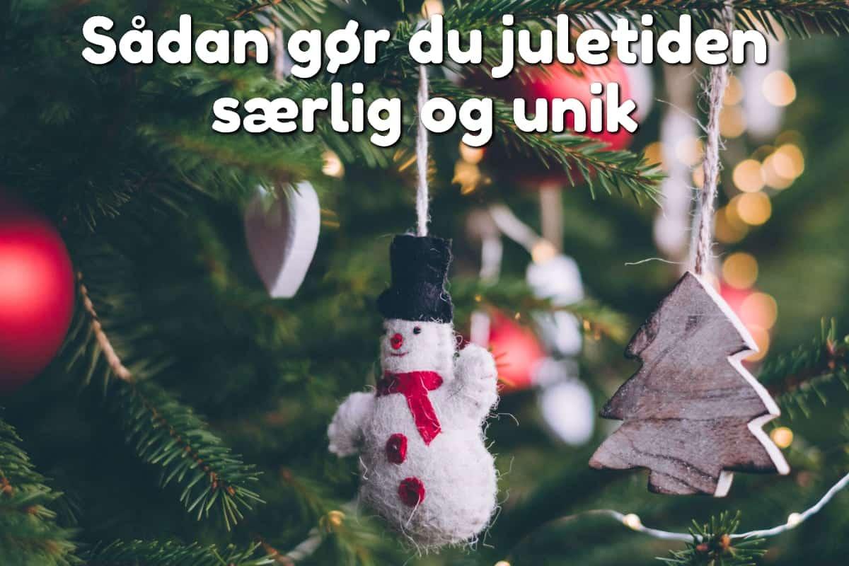 Sådan gør du juletiden særlig og unik